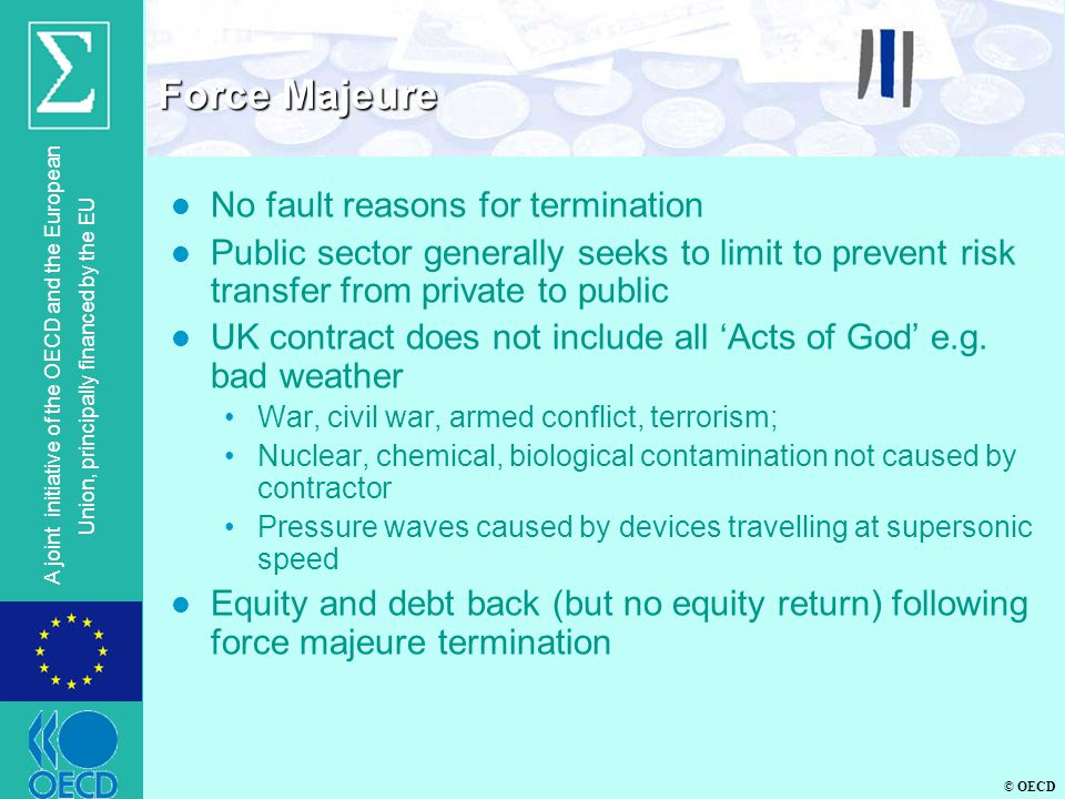 © OECD A joint initiative of the OECD and the European Union, principally financed by the EU l No fault reasons for termination l Public sector generally seeks to limit to prevent risk transfer from private to public l UK contract does not include all 'Acts of God' e.g.