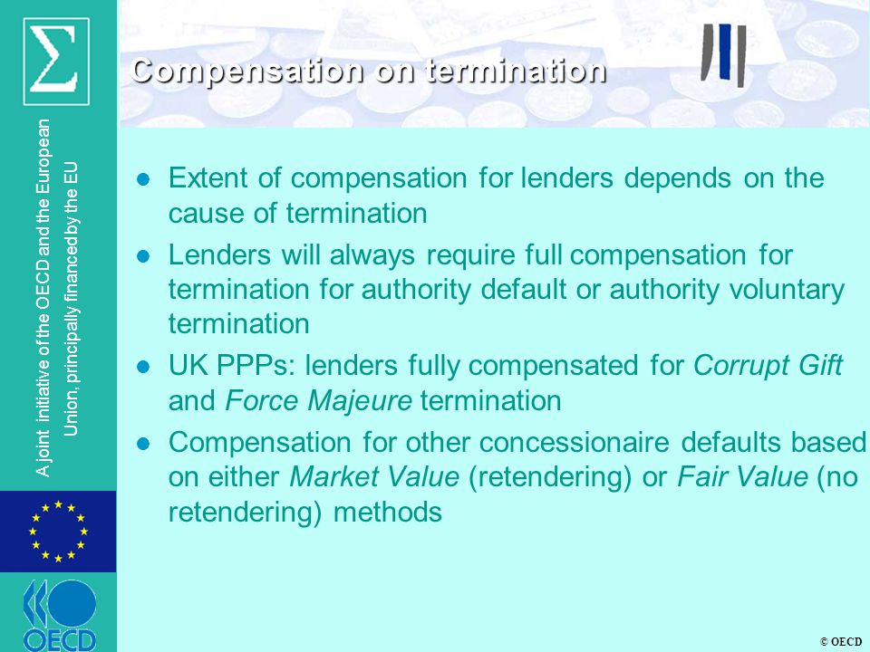 © OECD A joint initiative of the OECD and the European Union, principally financed by the EU l Extent of compensation for lenders depends on the cause of termination l Lenders will always require full compensation for termination for authority default or authority voluntary termination l UK PPPs: lenders fully compensated for Corrupt Gift and Force Majeure termination l Compensation for other concessionaire defaults based on either Market Value (retendering) or Fair Value (no retendering) methods Compensation on termination