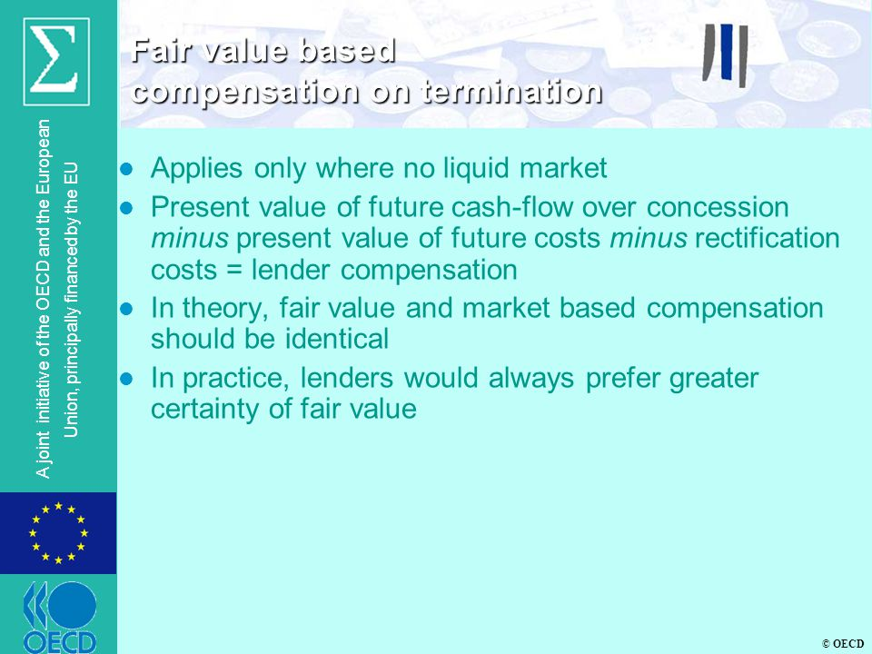 © OECD A joint initiative of the OECD and the European Union, principally financed by the EU l Applies only where no liquid market l Present value of future cash-flow over concession minus present value of future costs minus rectification costs = lender compensation l In theory, fair value and market based compensation should be identical l In practice, lenders would always prefer greater certainty of fair value Fair value based compensation on termination