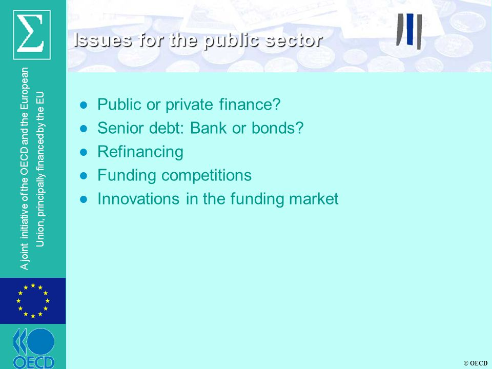 © OECD A joint initiative of the OECD and the European Union, principally financed by the EU l Public or private finance? l Senior debt: Bank or bonds
