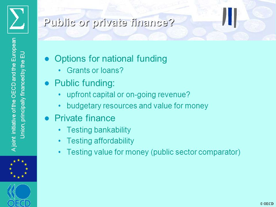 © OECD A joint initiative of the OECD and the European Union, principally financed by the EU l Options for national funding Grants or loans? l Public