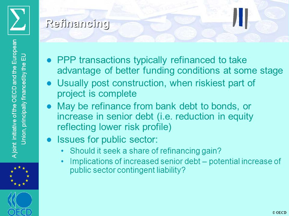 © OECD A joint initiative of the OECD and the European Union, principally financed by the EU l PPP transactions typically refinanced to take advantage of better funding conditions at some stage l Usually post construction, when riskiest part of project is complete l May be refinance from bank debt to bonds, or increase in senior debt (i.e.