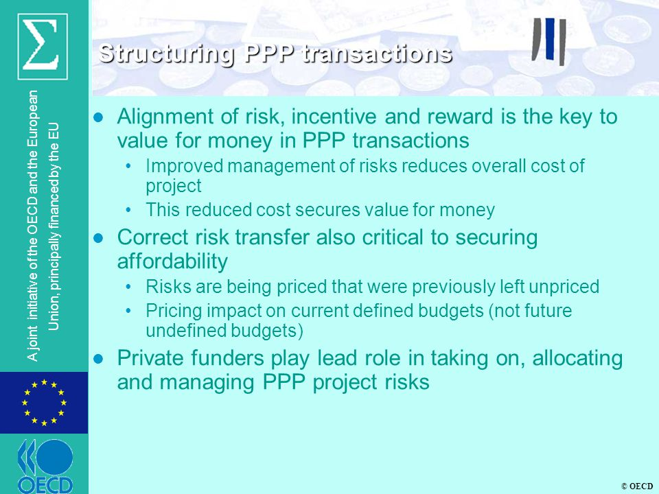 © OECD A joint initiative of the OECD and the European Union, principally financed by the EU l Alignment of risk, incentive and reward is the key to value for money in PPP transactions Improved management of risks reduces overall cost of project This reduced cost secures value for money l Correct risk transfer also critical to securing affordability Risks are being priced that were previously left unpriced Pricing impact on current defined budgets (not future undefined budgets) l Private funders play lead role in taking on, allocating and managing PPP project risks Structuring PPP transactions