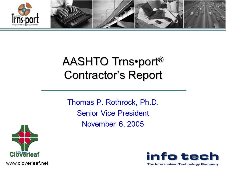 www.cloverleaf.net AASHTO Trnsport ® Contractor's Report Thomas P. Rothrock, Ph.D. Senior Vice President November 6, 2005
