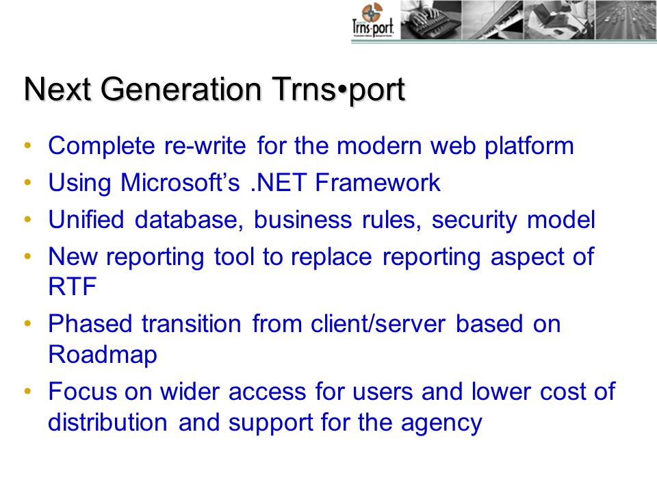 Next Generation Trnsport Complete re-write for the modern web platform Using Microsoft's.NET Framework Unified database, business rules, security model New reporting tool to replace reporting aspect of RTF Phased transition from client/server based on Roadmap Focus on wider access for users and lower cost of distribution and support for the agency