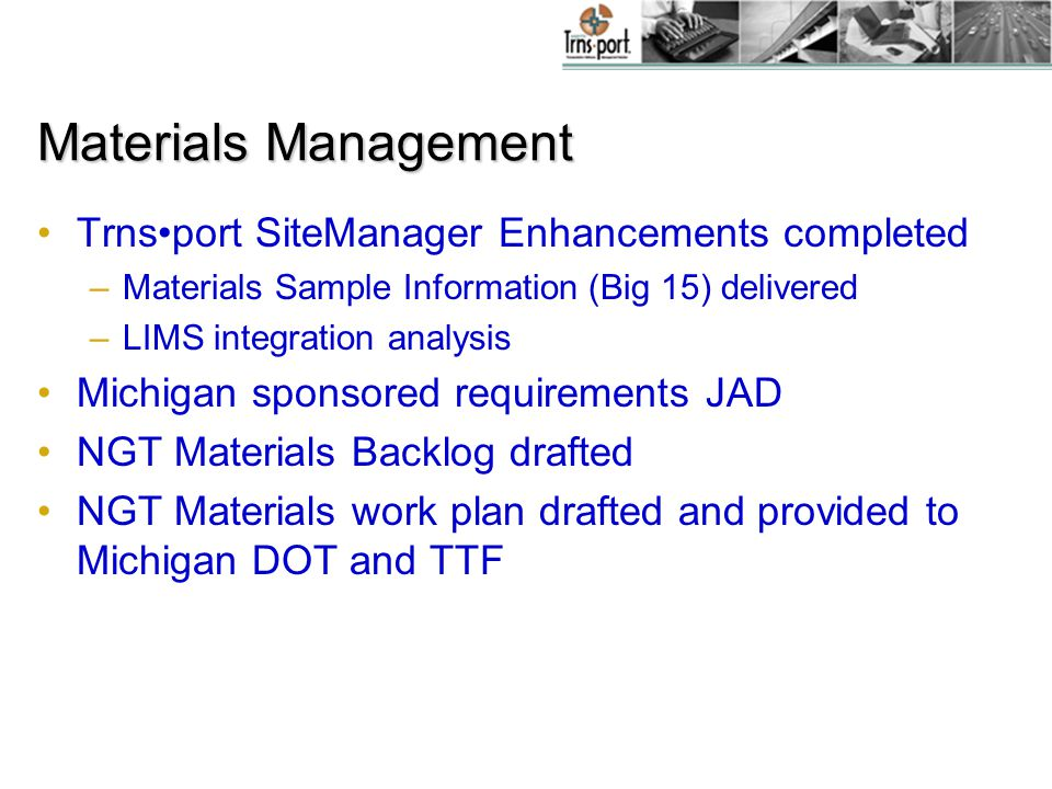 Materials Management Trnsport SiteManager Enhancements completed –Materials Sample Information (Big 15) delivered –LIMS integration analysis Michigan sponsored requirements JAD NGT Materials Backlog drafted NGT Materials work plan drafted and provided to Michigan DOT and TTF