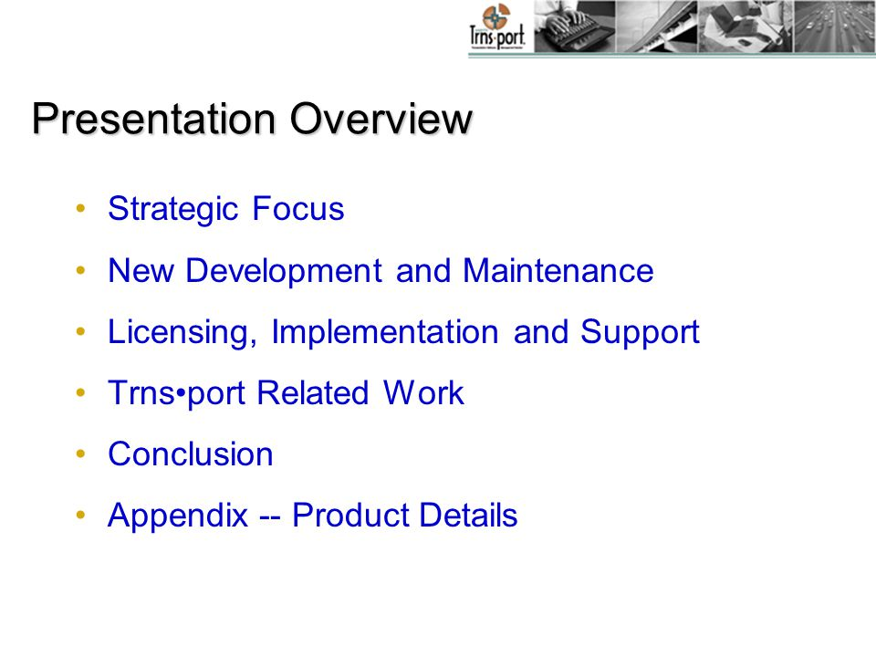 Presentation Overview Strategic Focus New Development and Maintenance Licensing, Implementation and Support Trnsport Related Work Conclusion Appendix -- Product Details