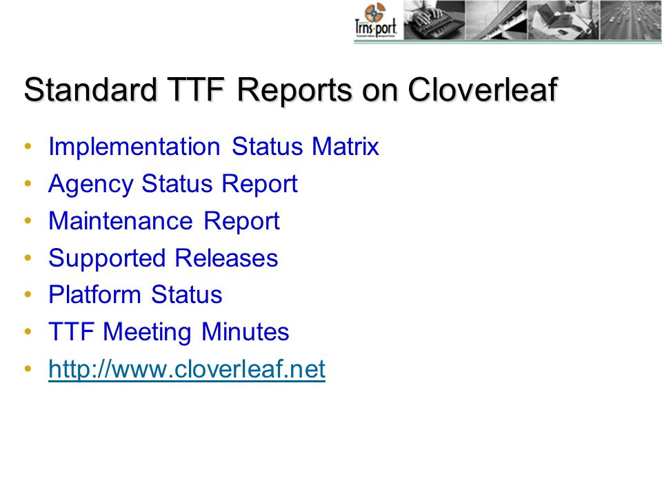 Standard TTF Reports on Cloverleaf Implementation Status Matrix Agency Status Report Maintenance Report Supported Releases Platform Status TTF Meeting Minutes http://www.cloverleaf.net