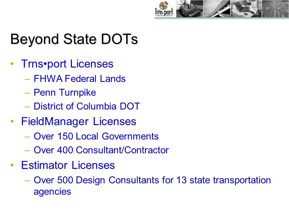 Beyond State DOTs Trnsport Licenses –FHWA Federal Lands –Penn Turnpike –District of Columbia DOT FieldManager Licenses –Over 150 Local Governments –Over 400 Consultant/Contractor Estimator Licenses –Over 500 Design Consultants for 13 state transportation agencies