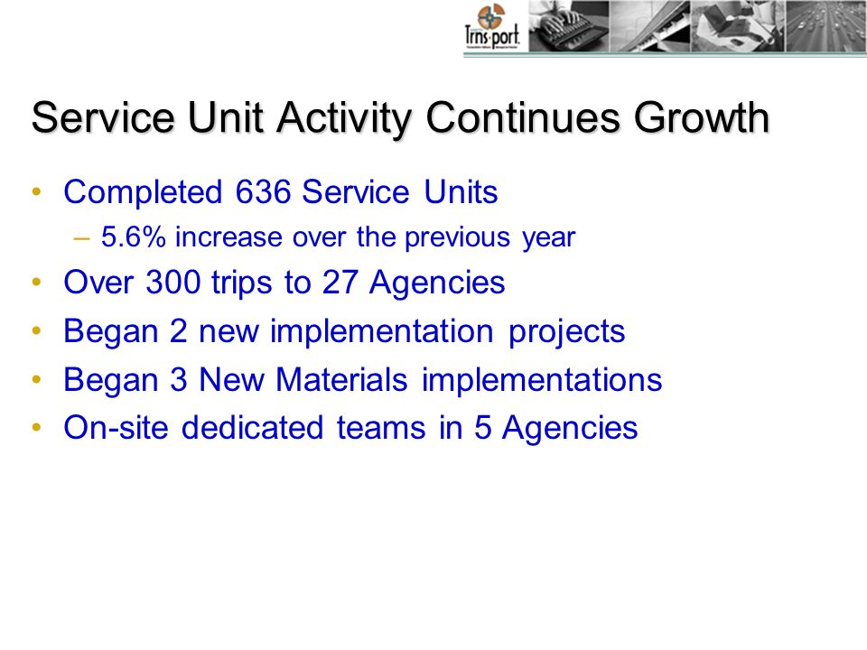 Service Unit Activity Continues Growth Completed 636 Service Units –5.6% increase over the previous year Over 300 trips to 27 Agencies Began 2 new implementation projects Began 3 New Materials implementations On-site dedicated teams in 5 Agencies