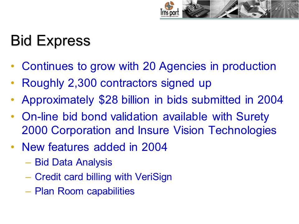 Bid Express Continues to grow with 20 Agencies in production Roughly 2,300 contractors signed up Approximately $28 billion in bids submitted in 2004 On-line bid bond validation available with Surety 2000 Corporation and Insure Vision Technologies New features added in 2004 –Bid Data Analysis –Credit card billing with VeriSign –Plan Room capabilities