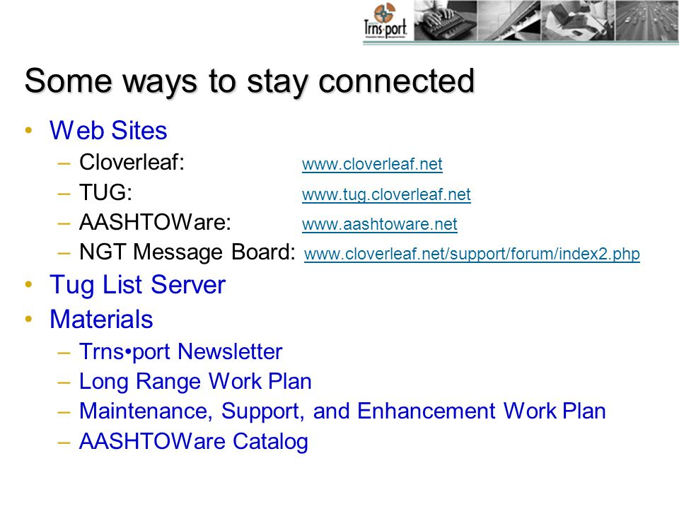 Some ways to stay connected Web Sites –Cloverleaf: www.cloverleaf.net www.cloverleaf.net –TUG: www.tug.cloverleaf.net www.tug.cloverleaf.net –AASHTOWare: www.aashtoware.net www.aashtoware.net –NGT Message Board: www.cloverleaf.net/support/forum/index2.php www.cloverleaf.net/support/forum/index2.php Tug List Server Materials –Trnsport Newsletter –Long Range Work Plan –Maintenance, Support, and Enhancement Work Plan –AASHTOWare Catalog
