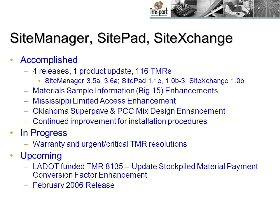 SiteManager, SitePad, SiteXchange Accomplished –4 releases, 1 product update, 116 TMRs SiteManager 3.5a, 3.6a; SitePad 1.1e, 1.0b-3, SiteXchange 1.0b –Materials Sample Information (Big 15) Enhancements –Mississippi Limited Access Enhancement –Oklahoma Superpave & PCC Mix Design Enhancement –Continued improvement for installation procedures In Progress –Warranty and urgent/critical TMR resolutions Upcoming –LADOT funded TMR 8135 – Update Stockpiled Material Payment Conversion Factor Enhancement –February 2006 Release