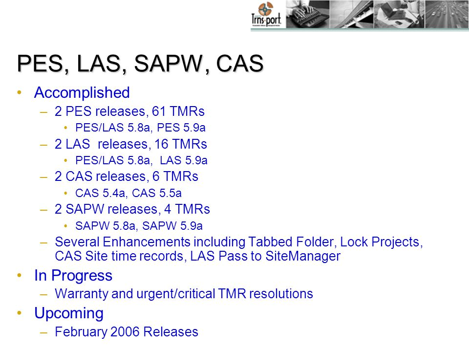 PES, LAS, SAPW, CAS Accomplished –2 PES releases, 61 TMRs PES/LAS 5.8a, PES 5.9a –2 LAS releases, 16 TMRs PES/LAS 5.8a, LAS 5.9a –2 CAS releases, 6 TMRs CAS 5.4a, CAS 5.5a –2 SAPW releases, 4 TMRs SAPW 5.8a, SAPW 5.9a –Several Enhancements including Tabbed Folder, Lock Projects, CAS Site time records, LAS Pass to SiteManager In Progress –Warranty and urgent/critical TMR resolutions Upcoming –February 2006 Releases