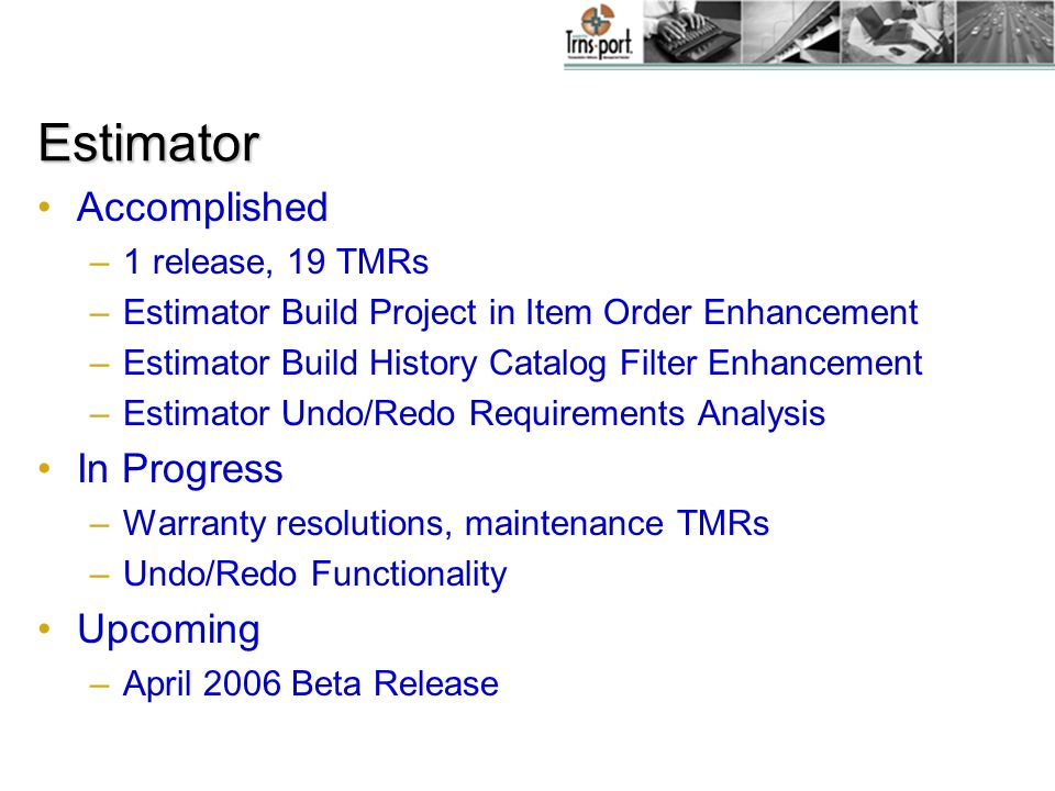 Estimator Accomplished –1 release, 19 TMRs –Estimator Build Project in Item Order Enhancement –Estimator Build History Catalog Filter Enhancement –Estimator Undo/Redo Requirements Analysis In Progress –Warranty resolutions, maintenance TMRs –Undo/Redo Functionality Upcoming –April 2006 Beta Release