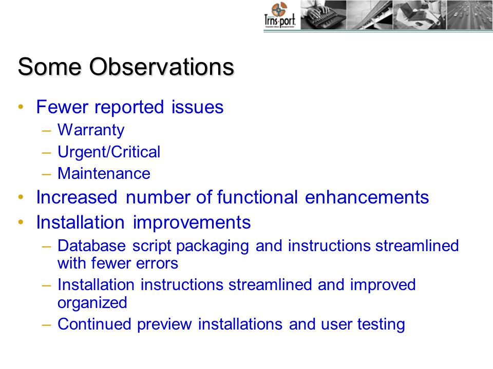 Some Observations Fewer reported issues –Warranty –Urgent/Critical –Maintenance Increased number of functional enhancements Installation improvements –Database script packaging and instructions streamlined with fewer errors –Installation instructions streamlined and improved organized –Continued preview installations and user testing