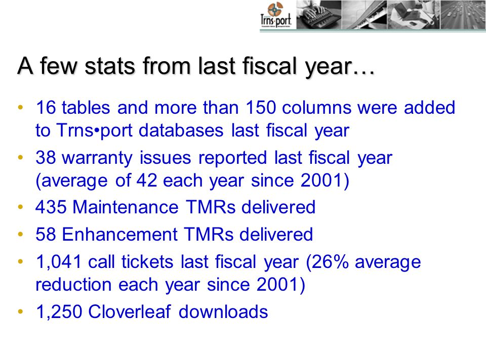 A few stats from last fiscal year… 16 tables and more than 150 columns were added to Trnsport databases last fiscal year 38 warranty issues reported last fiscal year (average of 42 each year since 2001) 435 Maintenance TMRs delivered 58 Enhancement TMRs delivered 1,041 call tickets last fiscal year (26% average reduction each year since 2001) 1,250 Cloverleaf downloads