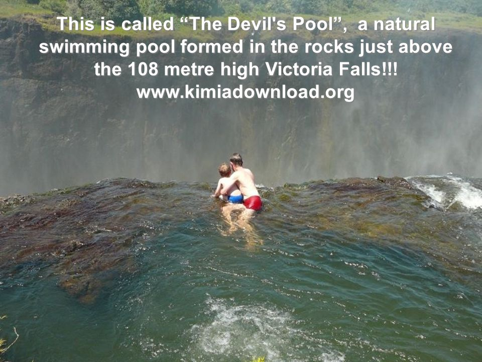 This is called The Devil s Pool , a natural swimming pool formed in the rocks just above the 108 metre high Victoria Falls!!.