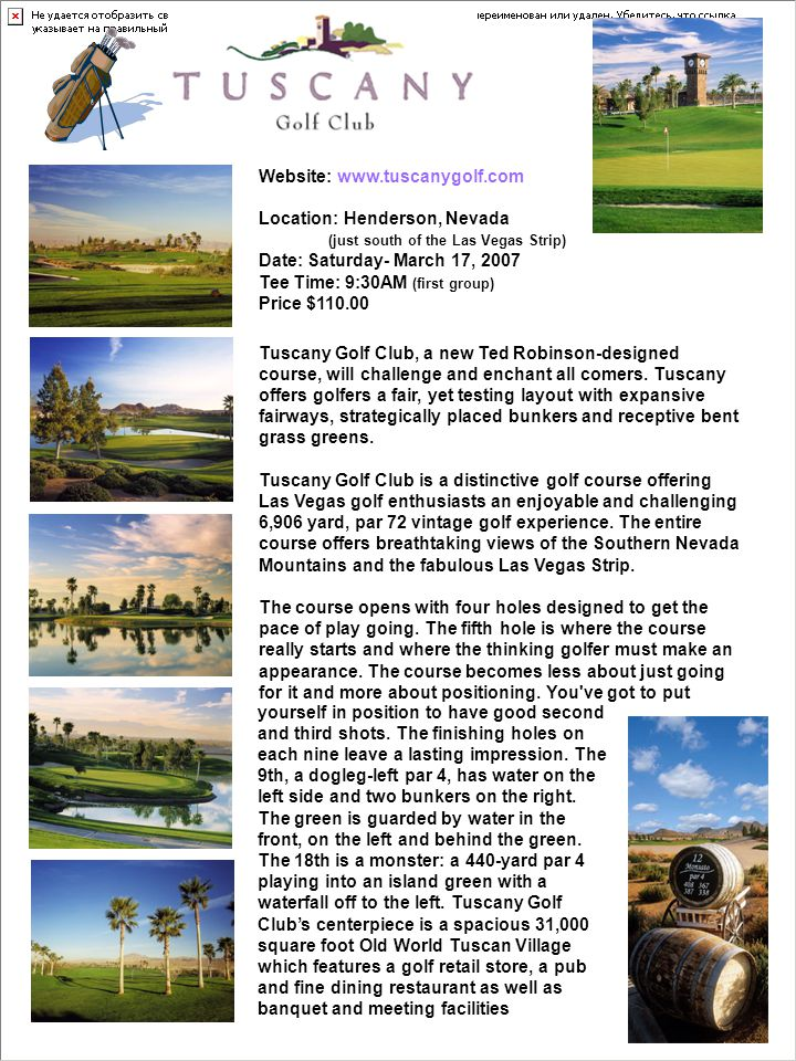 Website: www.tuscanygolf.com Location: Henderson, Nevada (just south of the Las Vegas Strip) Date: Saturday- March 17, 2007 Tee Time: 9:30AM (first group) Price $110.00 Tuscany Golf Club, a new Ted Robinson-designed course, will challenge and enchant all comers.