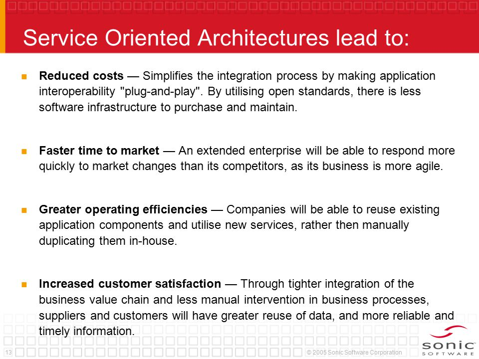 13© 2005 Sonic Software Corporation Service Oriented Architectures lead to: Reduced costs — Simplifies the integration process by making application i