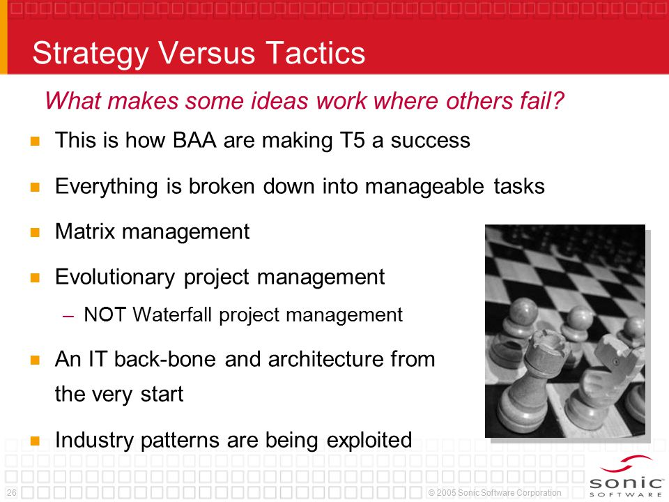 26© 2005 Sonic Software Corporation Strategy Versus Tactics This is how BAA are making T5 a success Everything is broken down into manageable tasks Matrix management Evolutionary project management –NOT Waterfall project management An IT back-bone and architecture from the very start Industry patterns are being exploited What makes some ideas work where others fail