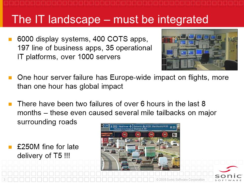 3© 2005 Sonic Software Corporation The IT landscape – must be integrated 6000 display systems, 400 COTS apps, 197 line of business apps, 35 operational IT platforms, over 1000 servers One hour server failure has Europe-wide impact on flights, more than one hour has global impact There have been two failures of over 6 hours in the last 8 months – these even caused several mile tailbacks on major surrounding roads £250M fine for late delivery of T5 !!!