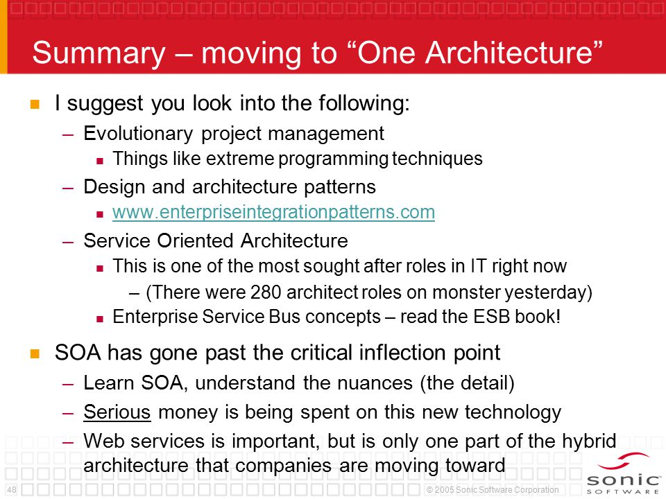 48© 2005 Sonic Software Corporation Summary – moving to One Architecture I suggest you look into the following: –Evolutionary project management Things like extreme programming techniques –Design and architecture patterns www.enterpriseintegrationpatterns.com –Service Oriented Architecture This is one of the most sought after roles in IT right now –(There were 280 architect roles on monster yesterday) Enterprise Service Bus concepts – read the ESB book.