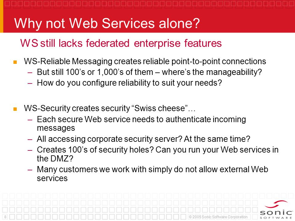 8© 2005 Sonic Software Corporation Why not Web Services alone? WS-Reliable Messaging creates reliable point-to-point connections –But still 100's or 1