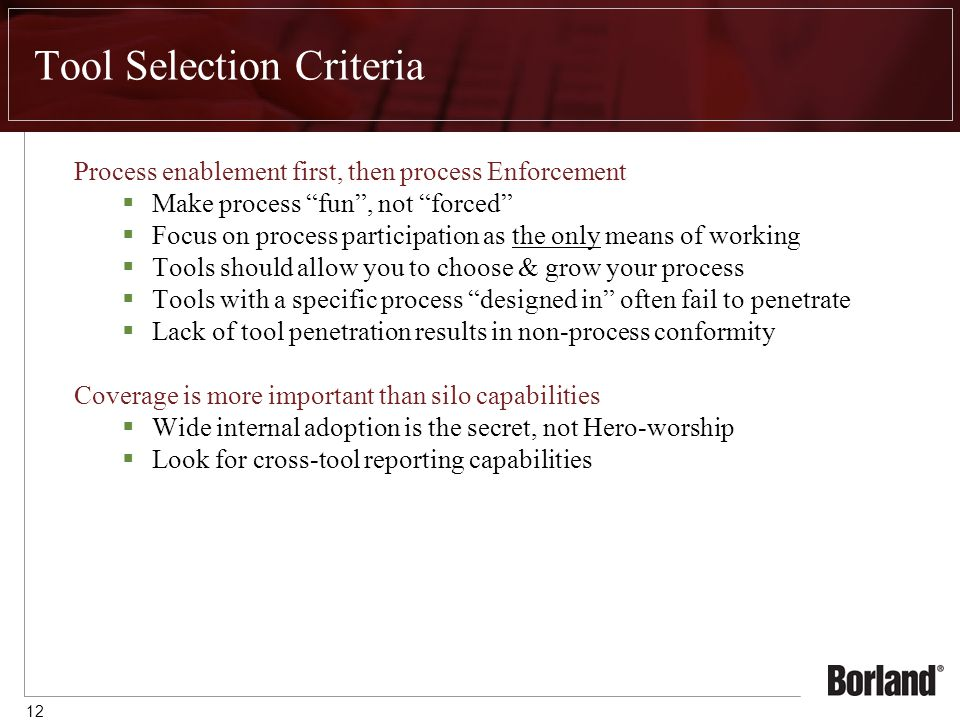 12 Tool Selection Criteria Process enablement first, then process Enforcement  Make process fun , not forced  Focus on process participation as the only means of working  Tools should allow you to choose & grow your process  Tools with a specific process designed in often fail to penetrate  Lack of tool penetration results in non-process conformity Coverage is more important than silo capabilities  Wide internal adoption is the secret, not Hero-worship  Look for cross-tool reporting capabilities