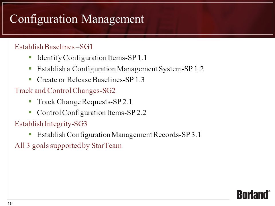 19 Configuration Management Establish Baselines –SG1  Identify Configuration Items-SP 1.1  Establish a Configuration Management System-SP 1.2  Create or Release Baselines-SP 1.3 Track and Control Changes-SG2  Track Change Requests-SP 2.1  Control Configuration Items-SP 2.2 Establish Integrity-SG3  Establish Configuration Management Records-SP 3.1 All 3 goals supported by StarTeam