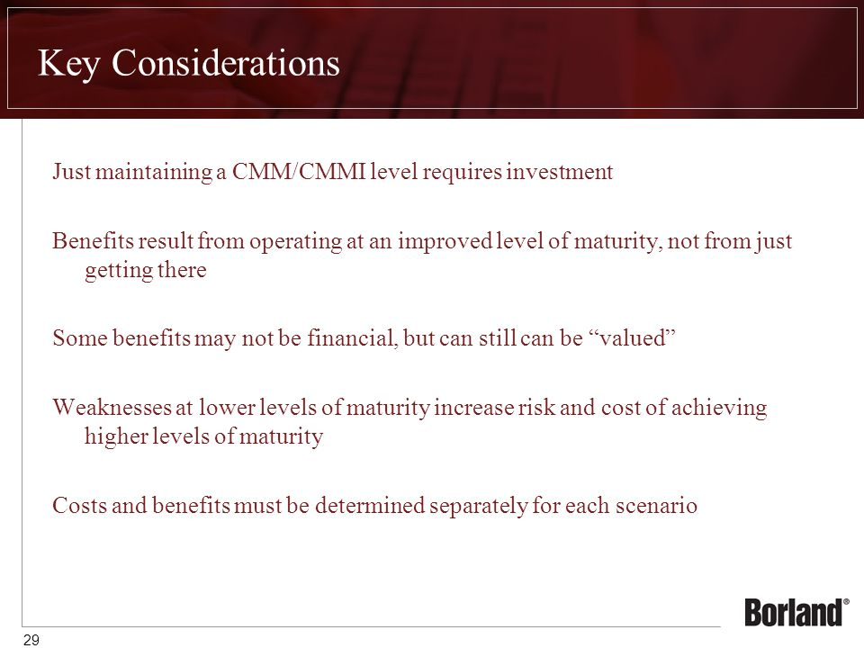 29 Key Considerations Just maintaining a CMM/CMMI level requires investment Benefits result from operating at an improved level of maturity, not from just getting there Some benefits may not be financial, but can still can be valued Weaknesses at lower levels of maturity increase risk and cost of achieving higher levels of maturity Costs and benefits must be determined separately for each scenario