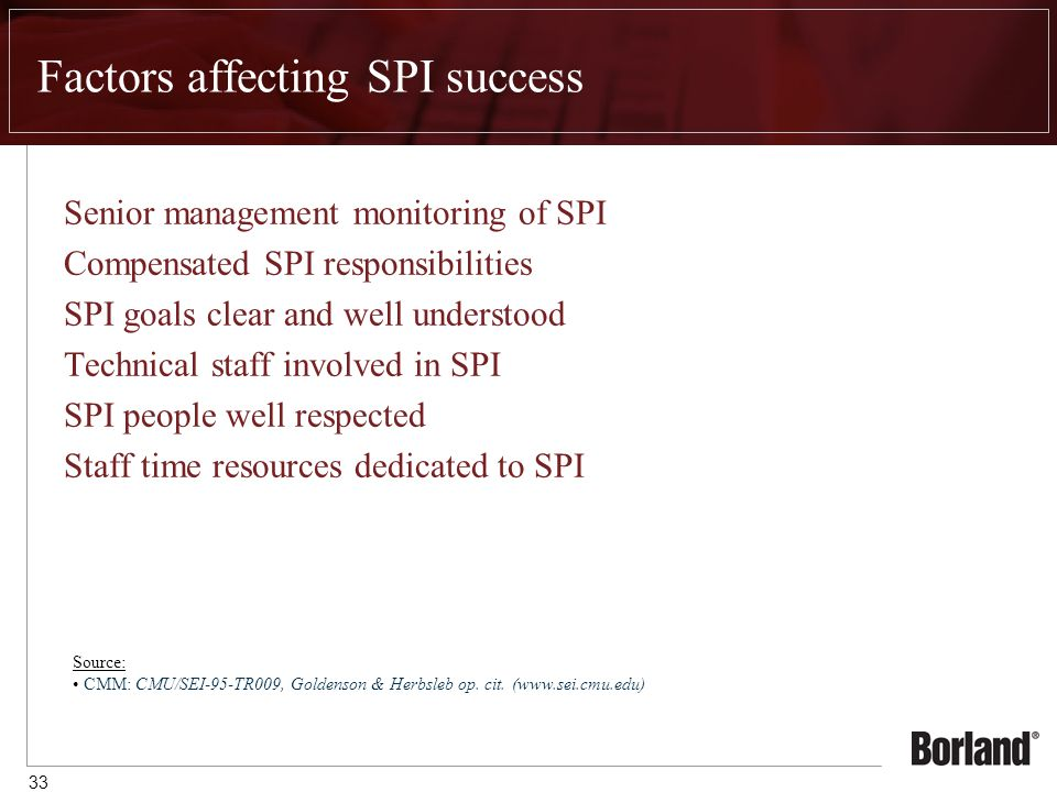 33 Factors affecting SPI success Senior management monitoring of SPI Compensated SPI responsibilities SPI goals clear and well understood Technical staff involved in SPI SPI people well respected Staff time resources dedicated to SPI Source: CMM: CMU/SEI-95-TR009, Goldenson & Herbsleb op.