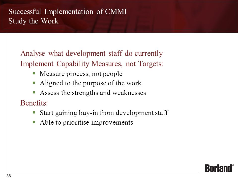 36 Successful Implementation of CMMI Study the Work Analyse what development staff do currently Implement Capability Measures, not Targets:  Measure process, not people  Aligned to the purpose of the work  Assess the strengths and weaknesses Benefits:  Start gaining buy-in from development staff  Able to prioritise improvements