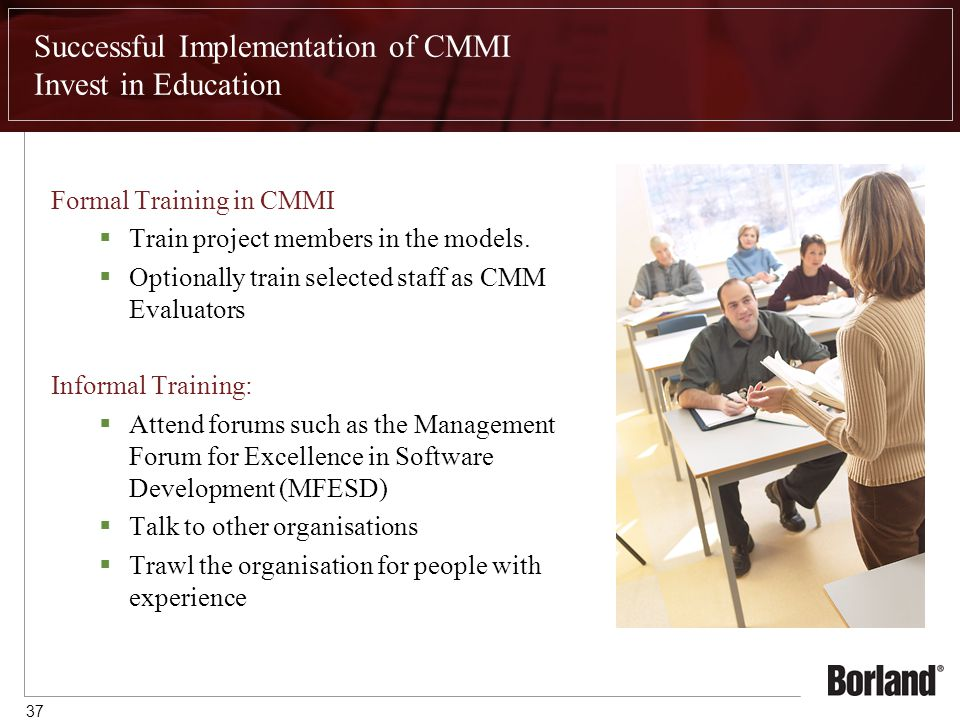 37 Successful Implementation of CMMI Invest in Education Formal Training in CMMI  Train project members in the models.