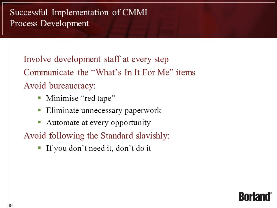 38 Successful Implementation of CMMI Process Development Involve development staff at every step Communicate the What's In It For Me items Avoid bureaucracy:  Minimise red tape  Eliminate unnecessary paperwork  Automate at every opportunity Avoid following the Standard slavishly:  If you don't need it, don't do it