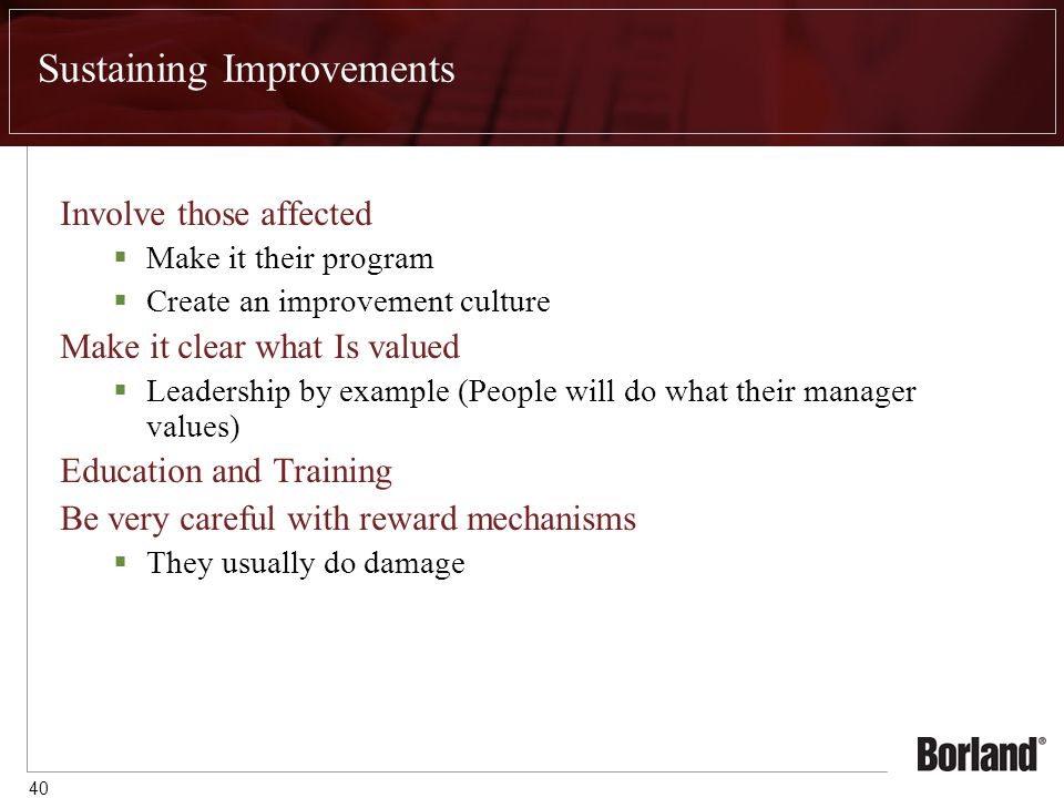 40 Sustaining Improvements Involve those affected  Make it their program  Create an improvement culture Make it clear what Is valued  Leadership by example (People will do what their manager values) Education and Training Be very careful with reward mechanisms  They usually do damage