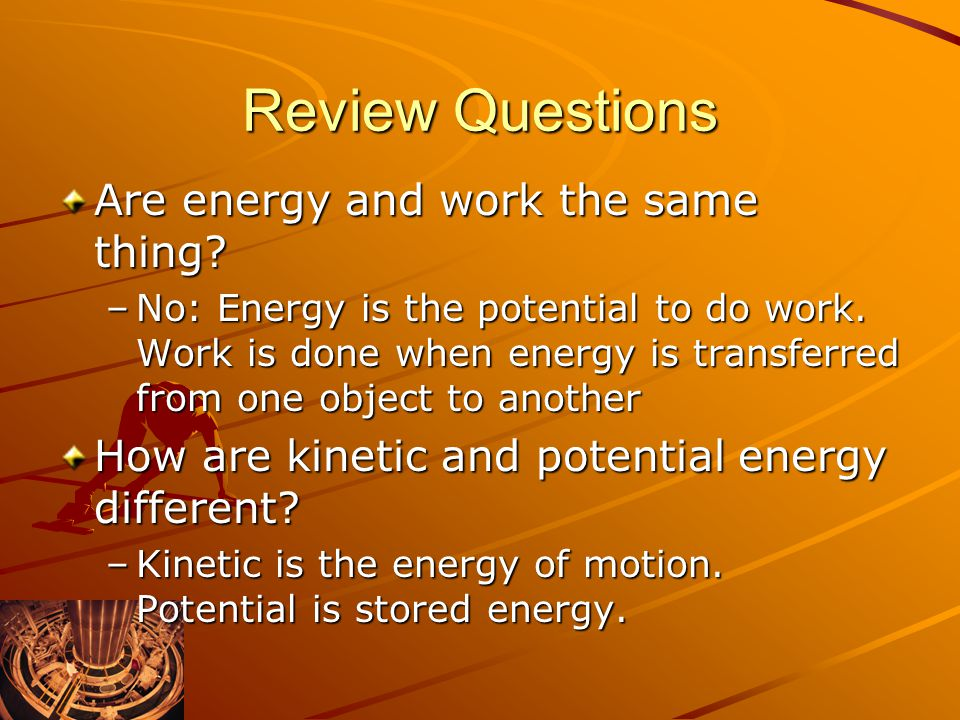 Review Questions Are energy and work the same thing.