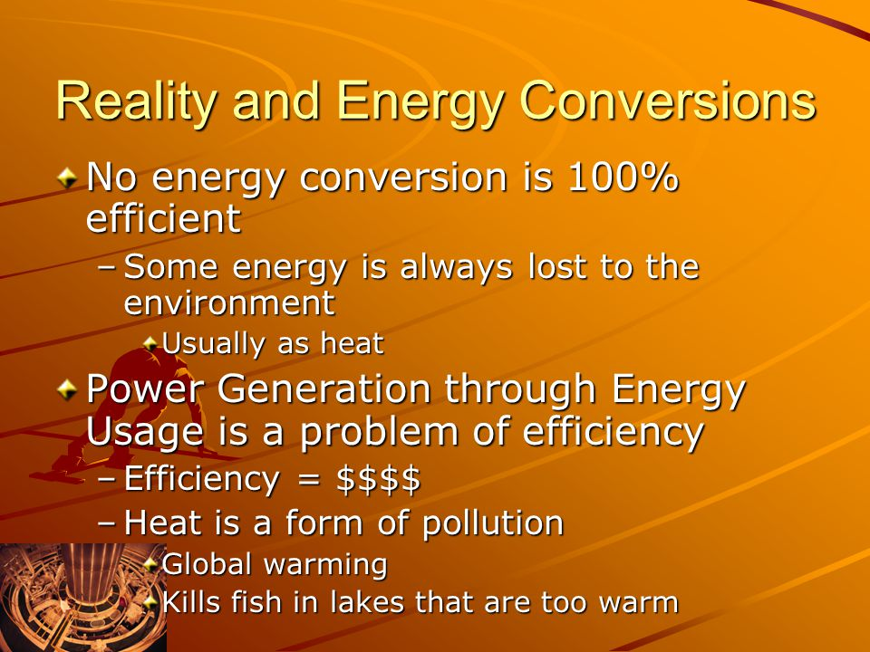Reality and Energy Conversions No energy conversion is 100% efficient –Some energy is always lost to the environment Usually as heat Power Generation through Energy Usage is a problem of efficiency –Efficiency = $$$$ –Heat is a form of pollution Global warming Kills fish in lakes that are too warm