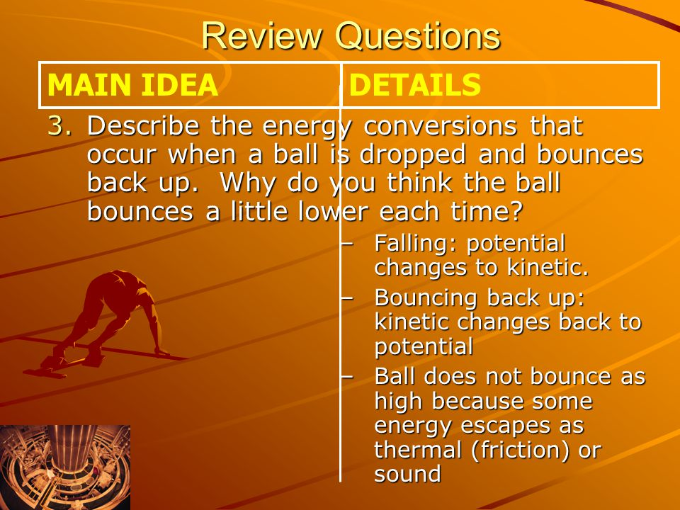 Review Questions Review Questions 3.Describe the energy conversions that occur when a ball is dropped and bounces back up.