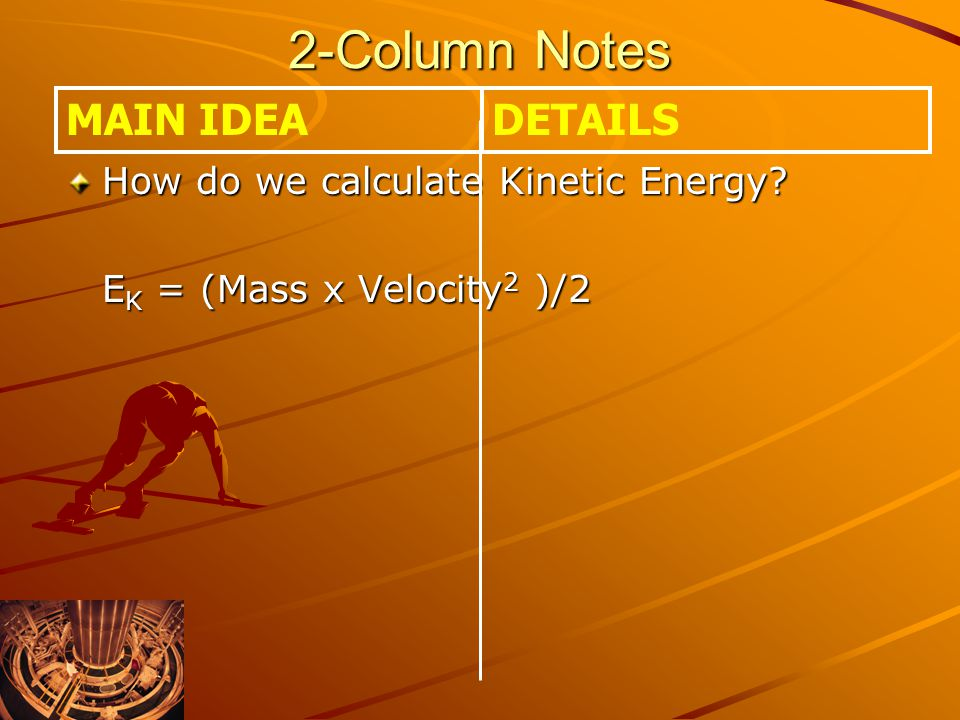 2-Column Notes How do we calculate Kinetic Energy? E K = (Mass x Velocity 2 )/2 MAIN IDEADETAILS