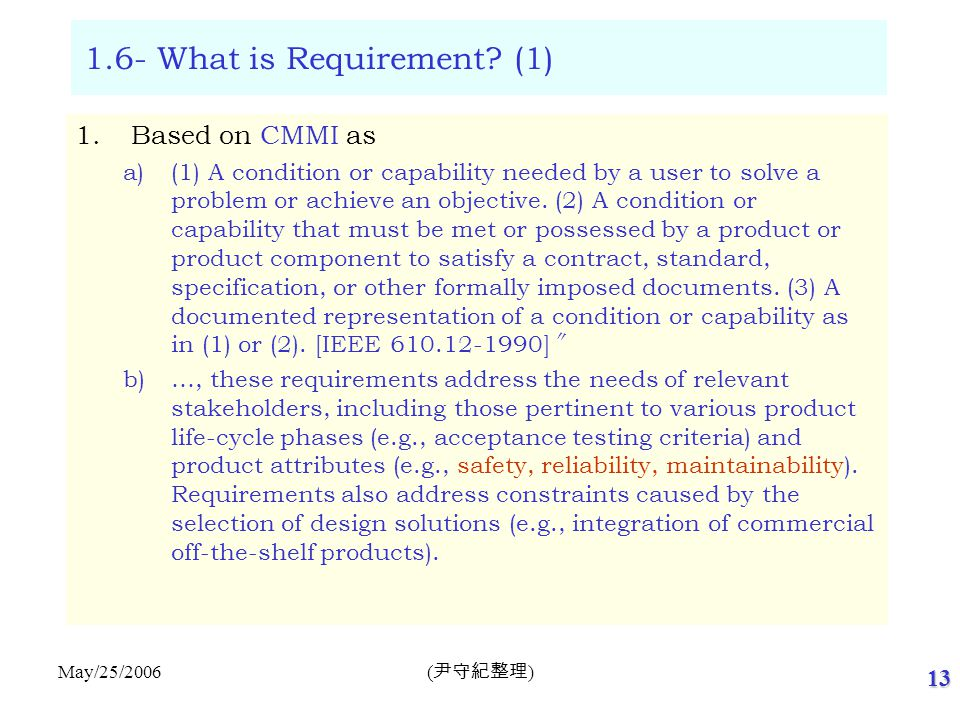 13 ( 尹守紀整理 ) May/25/2006 1.6- What is Requirement? (1) 1.Based on CMMI as a)(1) A condition or capability needed by a user to solve a problem or achie