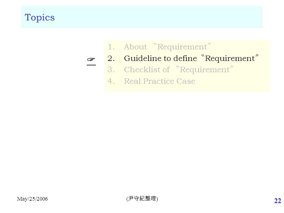 22 ( 尹守紀整理 ) May/25/2006 Topics 1.About 〝 Requirement 〞 2.Guideline to define 〝 Requirement 〞 3.Checklist of 〝 Requirement 〞 4.Real Practice Case  