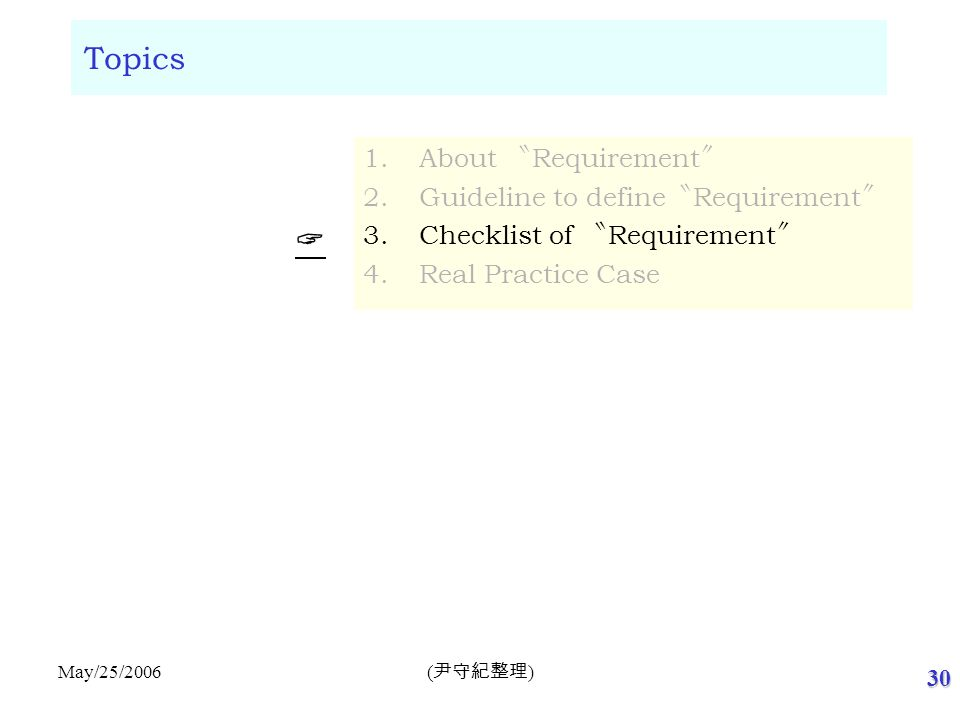 30 ( 尹守紀整理 ) May/25/2006 Topics 1.About 〝 Requirement 〞 2.Guideline to define 〝 Requirement 〞 3.Checklist of 〝 Requirement 〞 4.Real Practice Case  