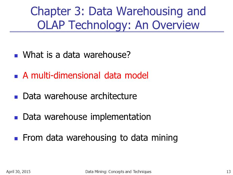 April 30, 2015Data Mining: Concepts and Techniques 13 Chapter 3: Data Warehousing and OLAP Technology: An Overview What is a data warehouse? A multi-d