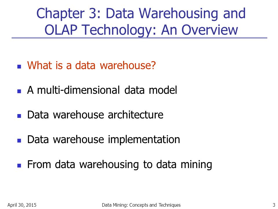April 30, 2015Data Mining: Concepts and Techniques 3 Chapter 3: Data Warehousing and OLAP Technology: An Overview What is a data warehouse? A multi-di