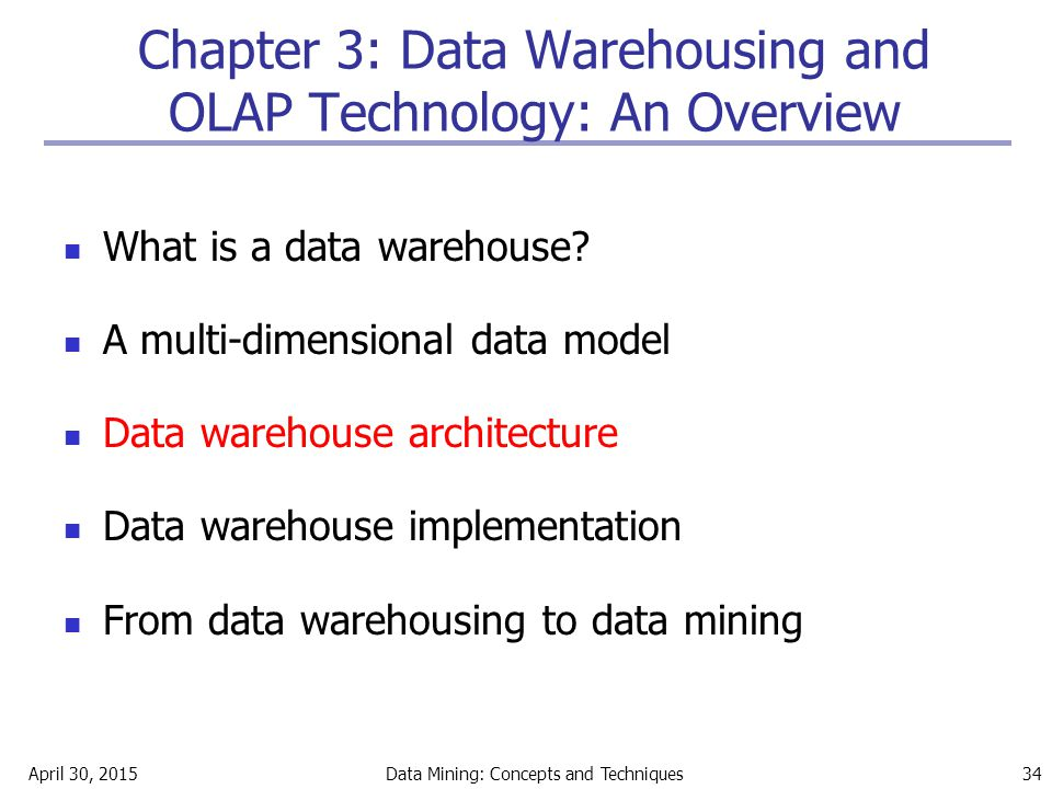 April 30, 2015Data Mining: Concepts and Techniques 34 Chapter 3: Data Warehousing and OLAP Technology: An Overview What is a data warehouse? A multi-d