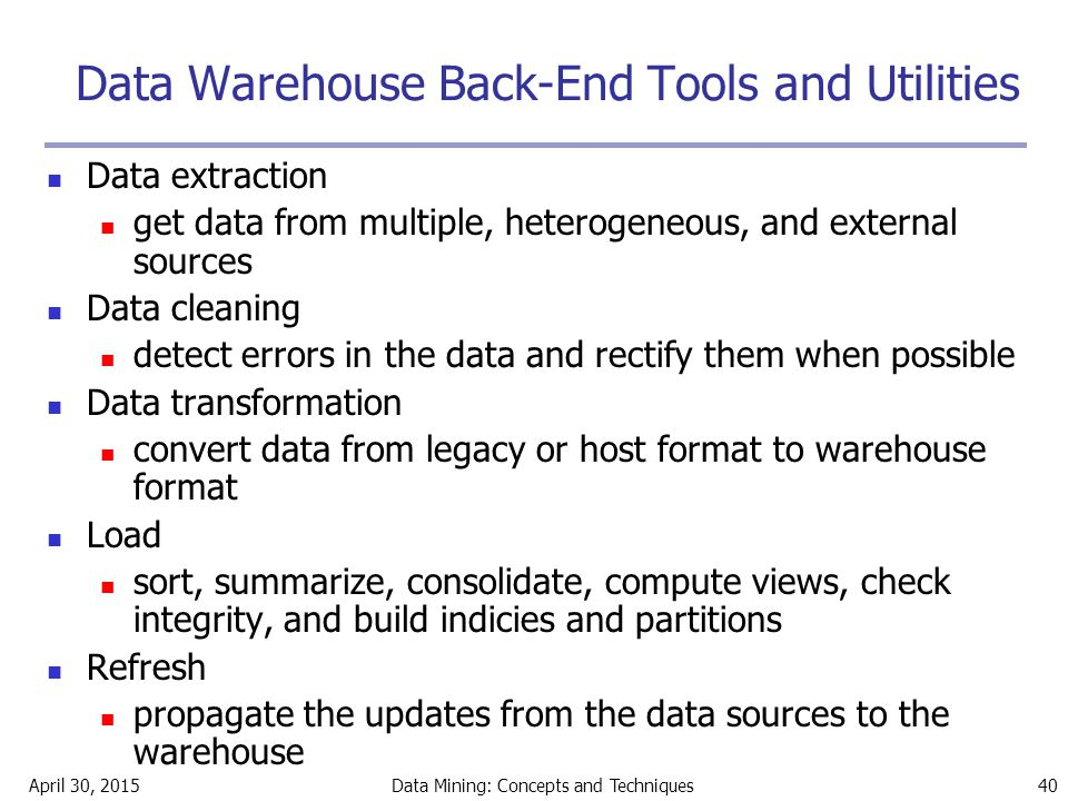 April 30, 2015Data Mining: Concepts and Techniques 40 Data Warehouse Back-End Tools and Utilities Data extraction get data from multiple, heterogeneou