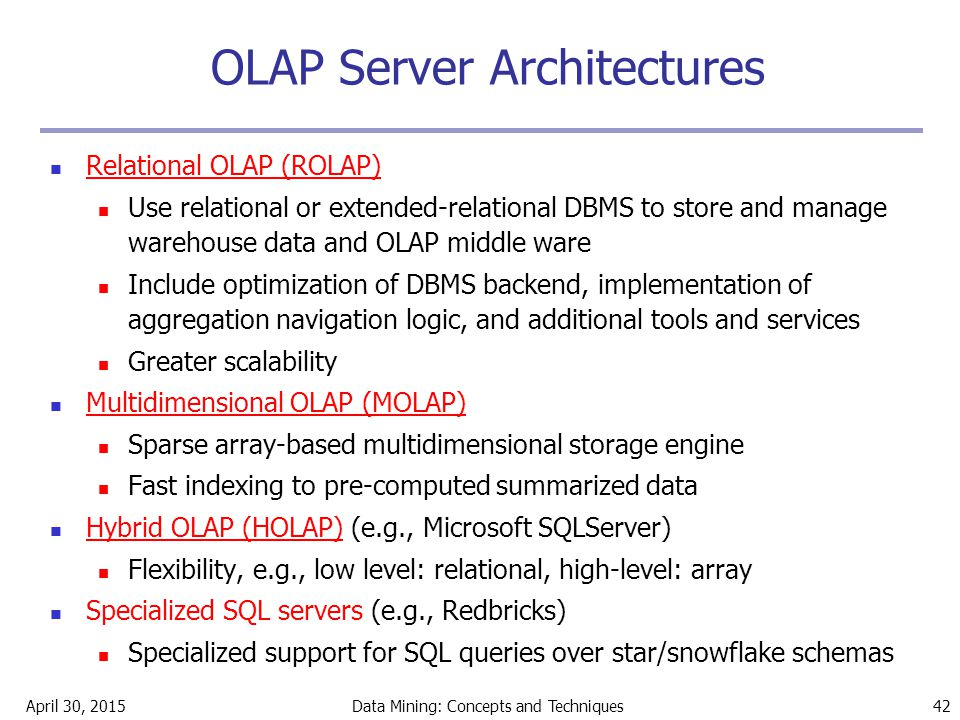 April 30, 2015Data Mining: Concepts and Techniques 42 OLAP Server Architectures Relational OLAP (ROLAP) Use relational or extended-relational DBMS to