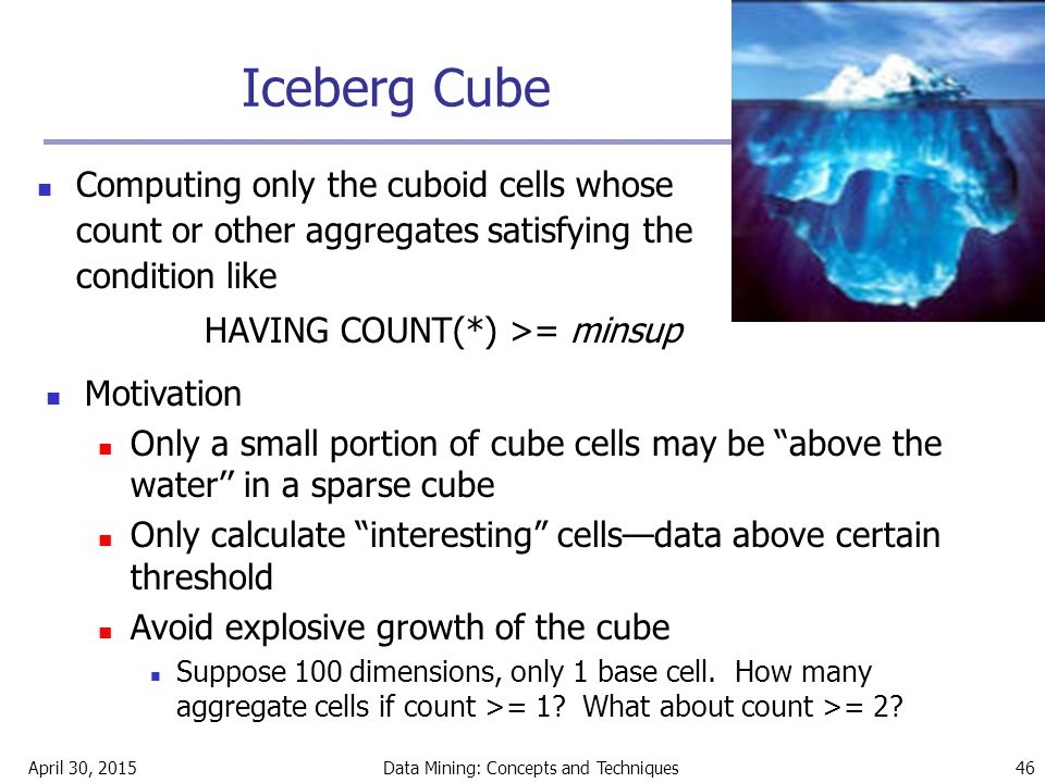 April 30, 2015Data Mining: Concepts and Techniques 46 Iceberg Cube Computing only the cuboid cells whose count or other aggregates satisfying the cond