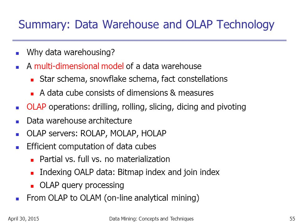 April 30, 2015Data Mining: Concepts and Techniques 55 Summary: Data Warehouse and OLAP Technology Why data warehousing? A multi-dimensional model of a